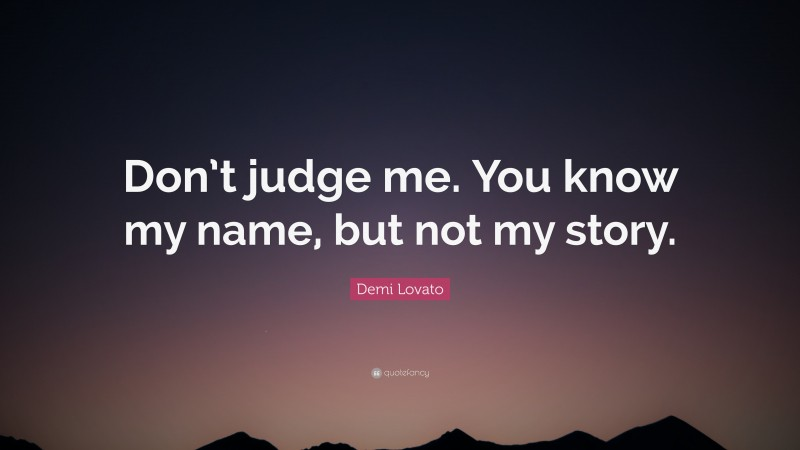 """Demi Lovato Quote: """"Don't judge me. You know my name, but not my story."""""""