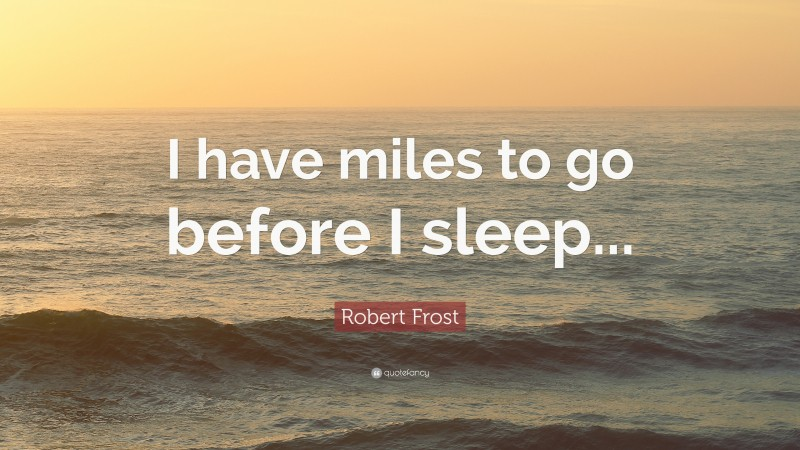 """Robert Frost Quote: """"I have miles to go before I sleep..."""""""