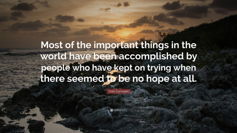 """Dale Carnegie Quote: """"Most of the important things in the world have been accomplished by people who have kept on trying when there seemed to be no hope at all."""""""