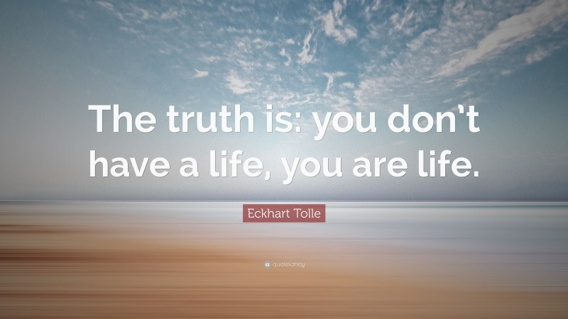 """Eckhart Tolle Quote: """"The truth is: you don't have a life, you are life."""""""