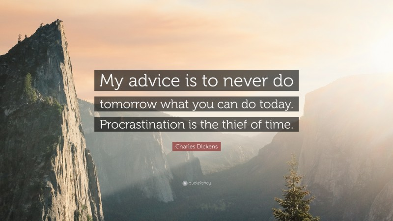 """Charles Dickens Quote: """"My advice is to never do tomorrow what you can do today. Procrastination is the thief of time."""""""