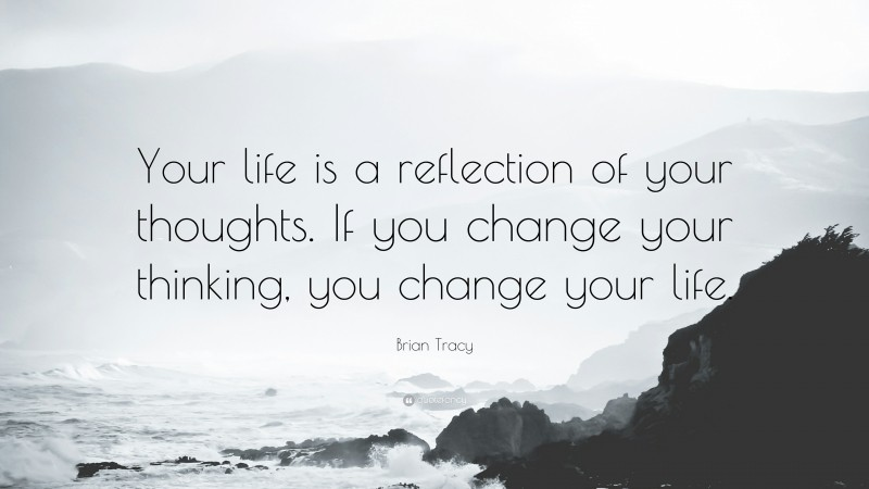 """Brian Tracy Quote: """"Your life is a reflection of your thoughts. If you change your thinking, you change your life."""""""