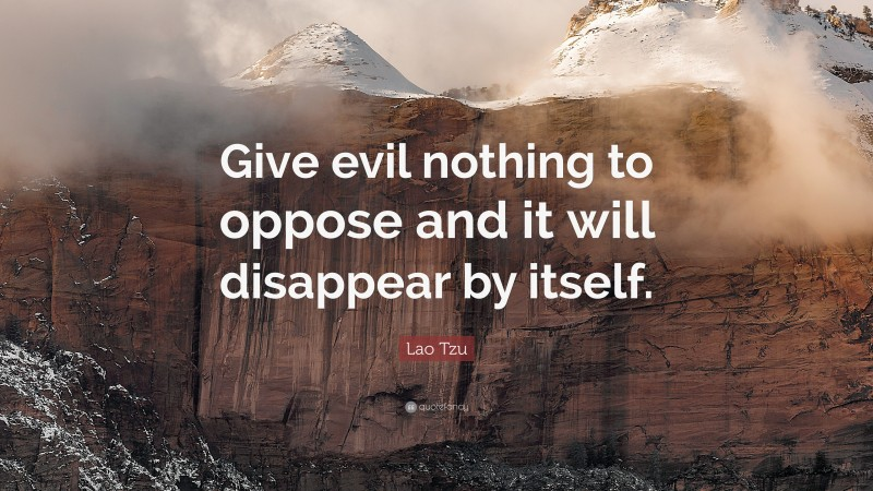 """Lao Tzu Quote: """"Give evil nothing to oppose and it will disappear by itself."""""""