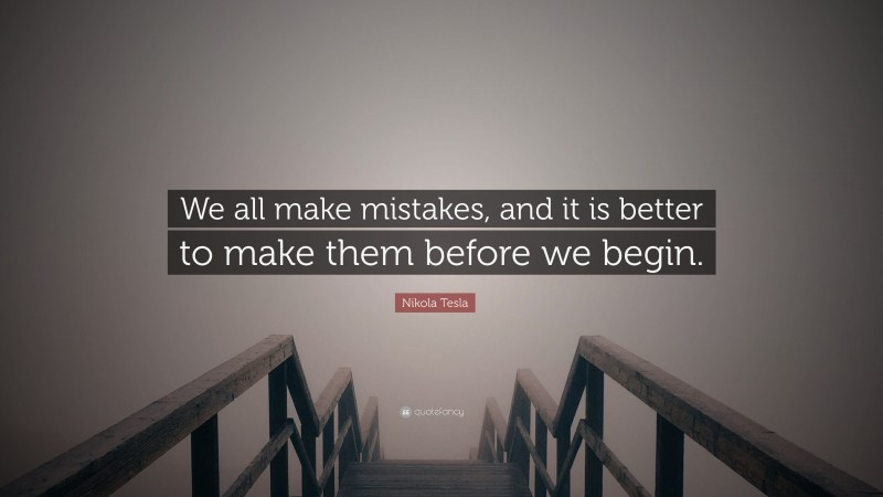 """Nikola Tesla Quote: """"We all make mistakes, and it is better to make them before we begin."""""""