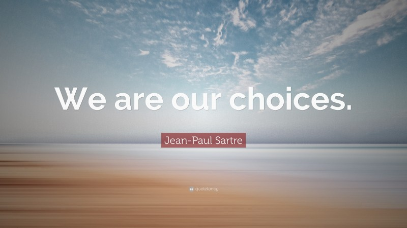 """Jean-Paul Sartre Quote: """"We are our choices."""""""