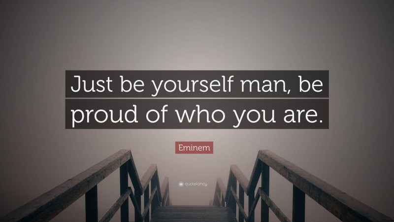 """Eminem Quote: """"Just be yourself man, be proud of who you are."""""""