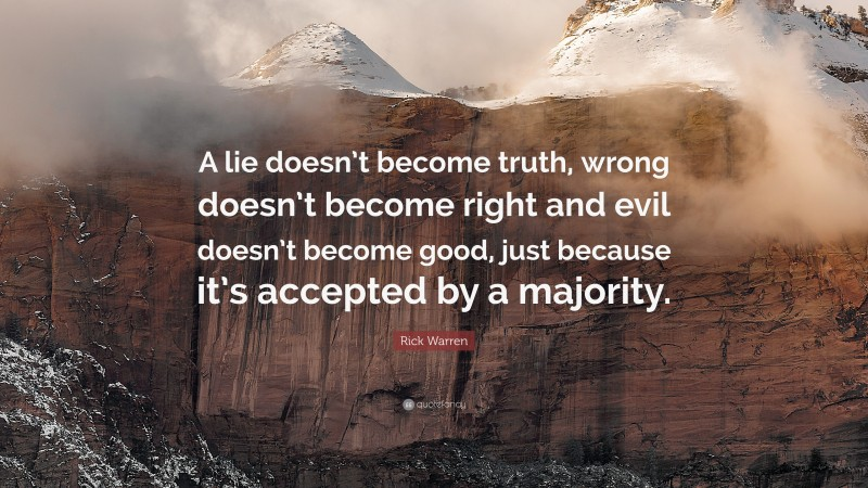 """Evil Quotes: """"A lie doesn't become truth, wrong doesn't become right and evil doesn't become good, just because it's accepted by a majority."""" — Rick Warren"""