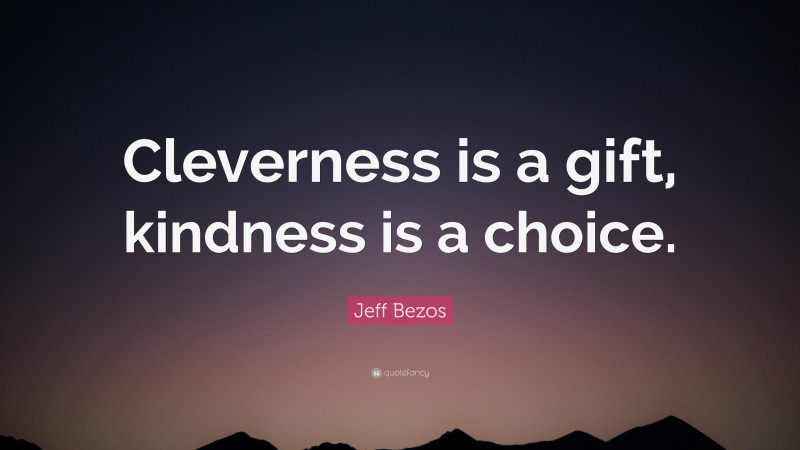 """Jeff Bezos Quote: """"Cleverness is a gift, kindness is a choice."""""""