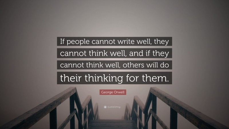 """George Orwell Quote: """"If people cannot write well, they cannot think well, and if they cannot think well, others will do their thinking for them."""""""