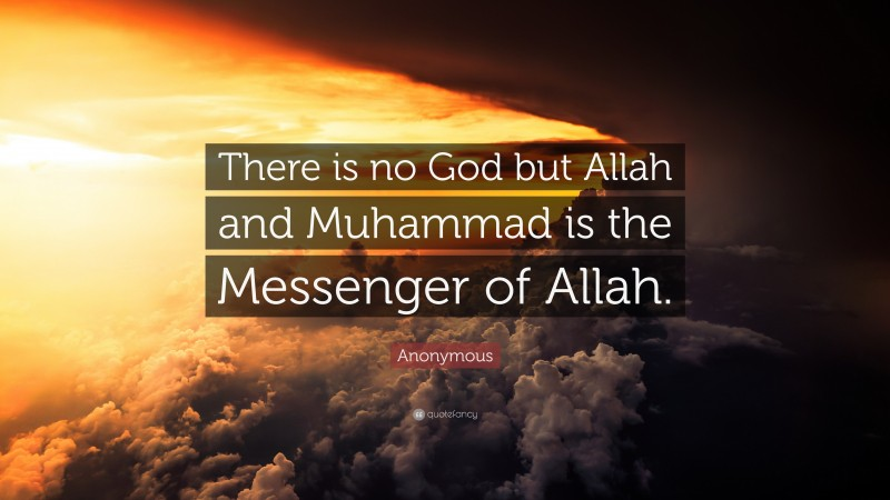 """Anonymous Quote: """"There is no God but Allah and Muhammad is the Messenger of Allah."""""""