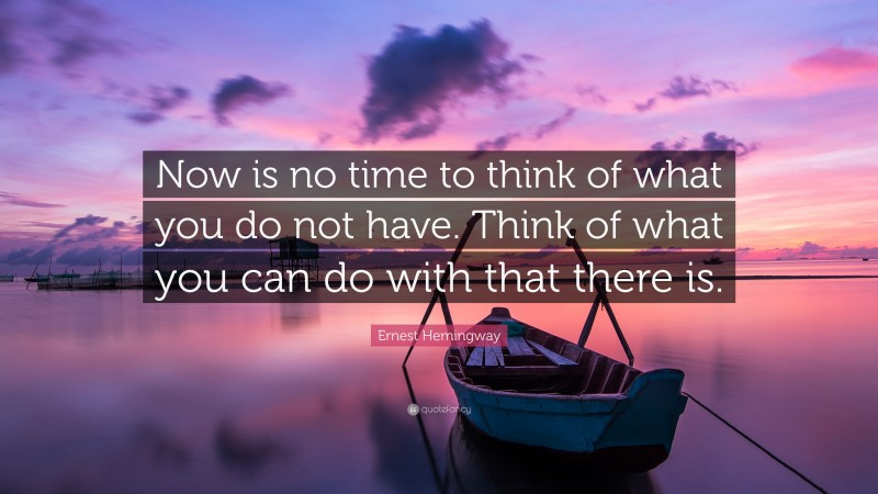 """Ernest Hemingway Quote: """"Now is no time to think of what you do not have. Think of what you can do with that there is."""""""