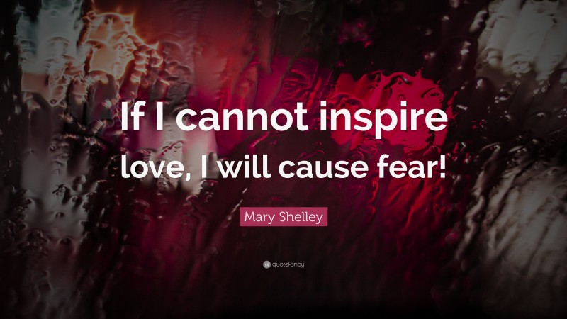 """Mary Shelley Quote: """"If I cannot inspire love, I will cause fear!"""""""