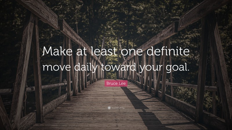 """Moving Quotes: """"Make at least one definite move daily toward your goal."""" — Bruce Lee"""