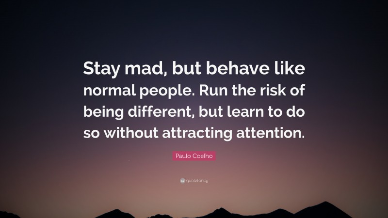 """Paulo Coelho Quote: """"Stay mad, but behave like normal people. Run the risk of being different, but learn to do so without attracting attention."""""""