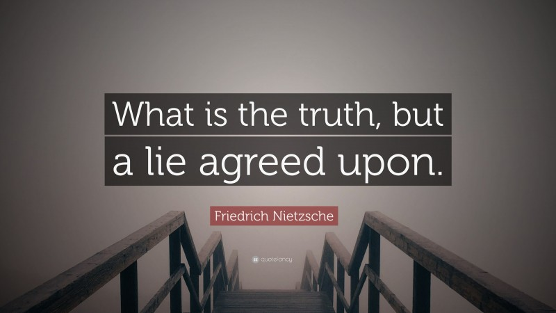 """Friedrich Nietzsche Quote: """"What is the truth, but a lie agreed upon."""""""