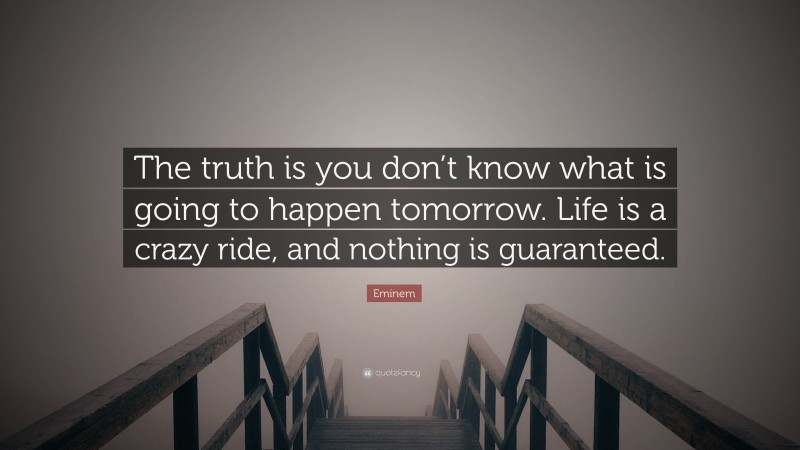 """Eminem Quote: """"The truth is you don't know what is going to happen tomorrow. Life is a crazy ride, and nothing is guaranteed."""""""