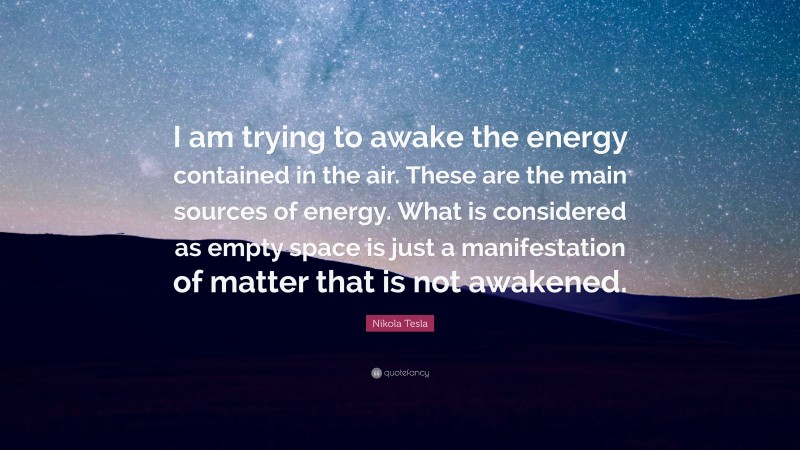 """Nikola Tesla Quote: """"I am trying to awake the energy contained in the air. These are the main sources of energy. What is considered as empty space is just a manifestation of matter that is not awakened."""""""
