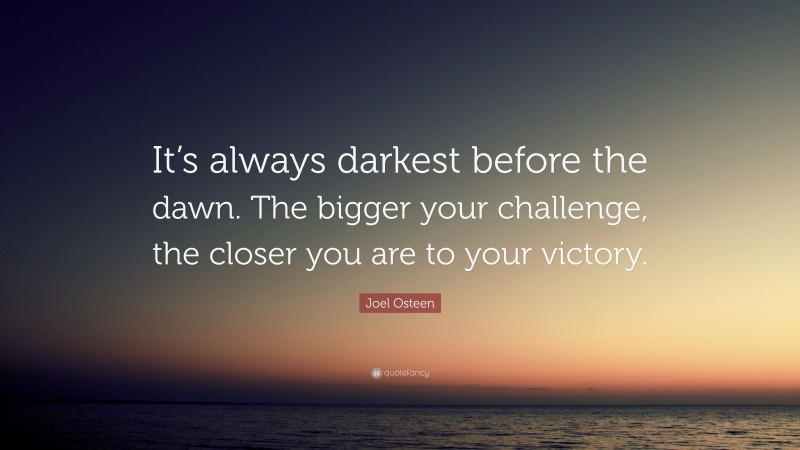 """Joel Osteen Quote: """"It's always darkest before the dawn. The bigger your challenge, the closer you are to your victory."""""""
