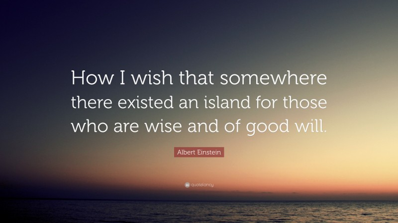 """Albert Einstein Quote: """"How I wish that somewhere there existed an island for those who are wise and of good will."""""""