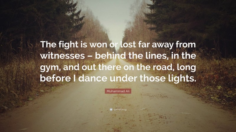 """Muhammad Ali Quote: """"The fight is won or lost far away from witnesses – behind the lines, in the gym, and out there on the road, long before I dance under those lights."""""""