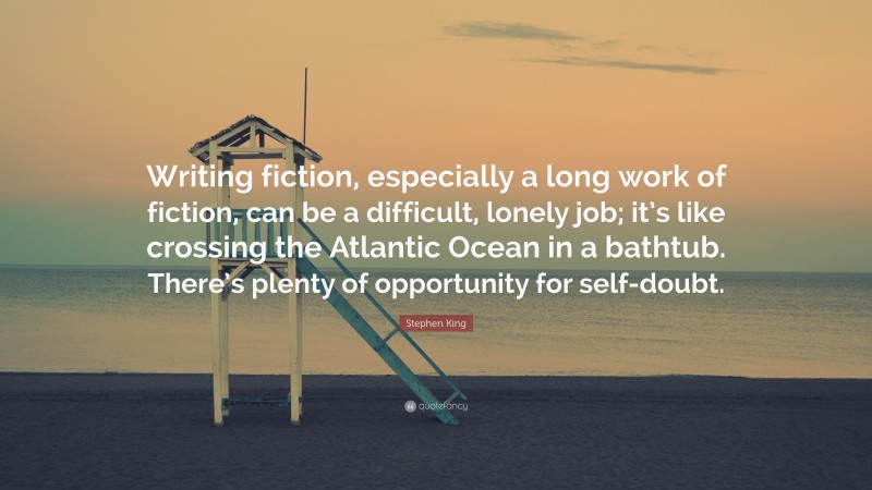 """Stephen King Quote: """"Writing fiction, especially a long work of fiction, can be a difficult, lonely job; it's like crossing the Atlantic Ocean in a bathtub. There's plenty of opportunity for self-doubt."""""""