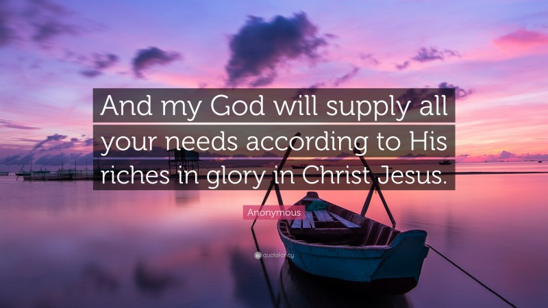 """Anonymous Quote: """"And my God will supply all your needs according to His riches in glory in Christ Jesus."""""""