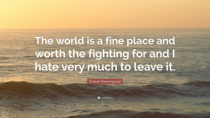 """Ernest Hemingway Quote: """"The world is a fine place and worth the fighting for and I hate very much to leave it."""""""