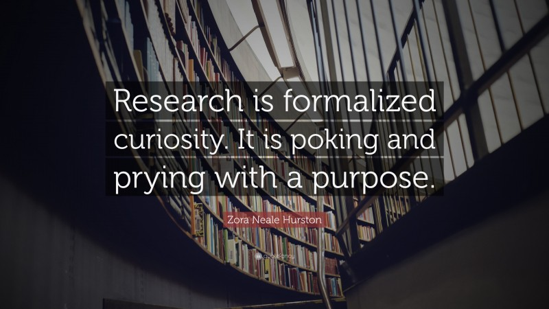 """Zora Neale Hurston Quote: """"Research is formalized curiosity. It is poking and prying with a purpose."""""""
