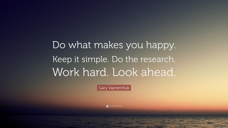 """Gary Vaynerchuk Quote: """"Do what makes you happy. Keep it simple. Do the research. Work hard. Look ahead."""""""