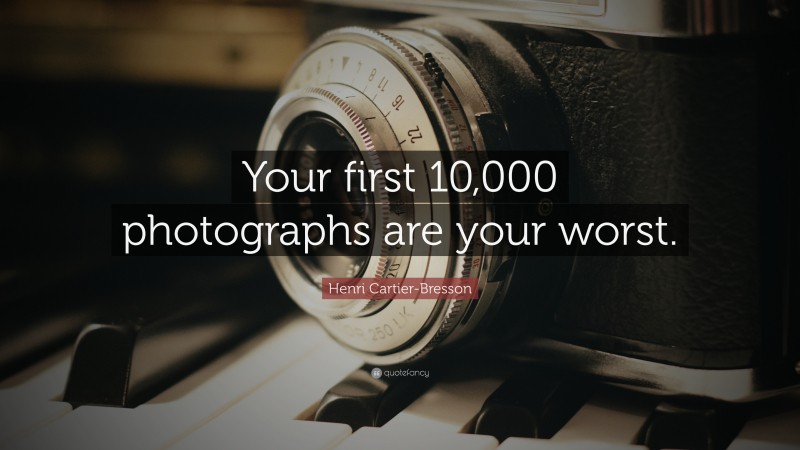 """Henri Cartier-Bresson Quote: """"Your first 10,000 photographs are your worst."""""""