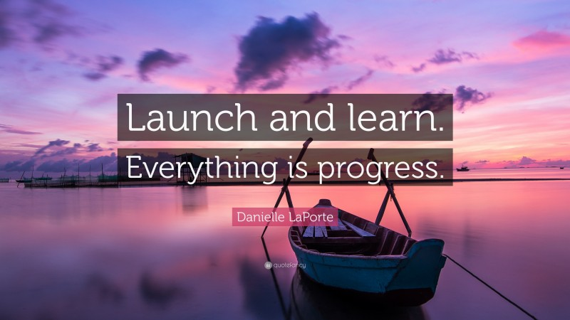 """Danielle LaPorte Quote: """"Launch and learn. Everything is progress."""""""