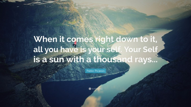 """Pablo Picasso Quote: """"When it comes right down to it, all you have is your self. Your Self is a sun with a thousand rays..."""""""