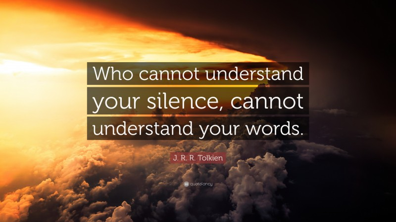 """Silence Quotes: """"Who cannot understand your silence, cannot understand your words."""" — J. R. R. Tolkien"""