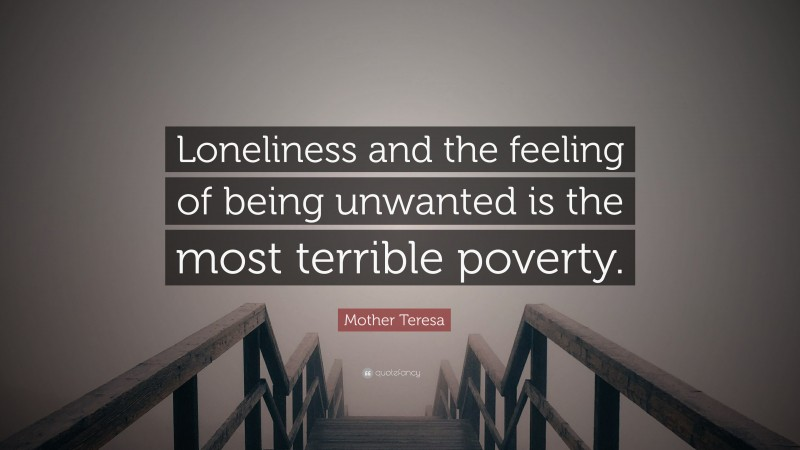 """Mother Teresa Quote: """"Loneliness and the feeling of being unwanted is the most terrible poverty."""""""