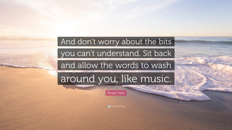 """Roald Dahl Quote: """"And don't worry about the bits you can't understand. Sit back and allow the words to wash around you, like music."""""""