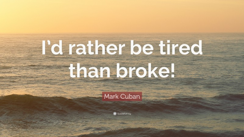"""Mark Cuban Quote: """"I'd rather be tired than broke!"""""""