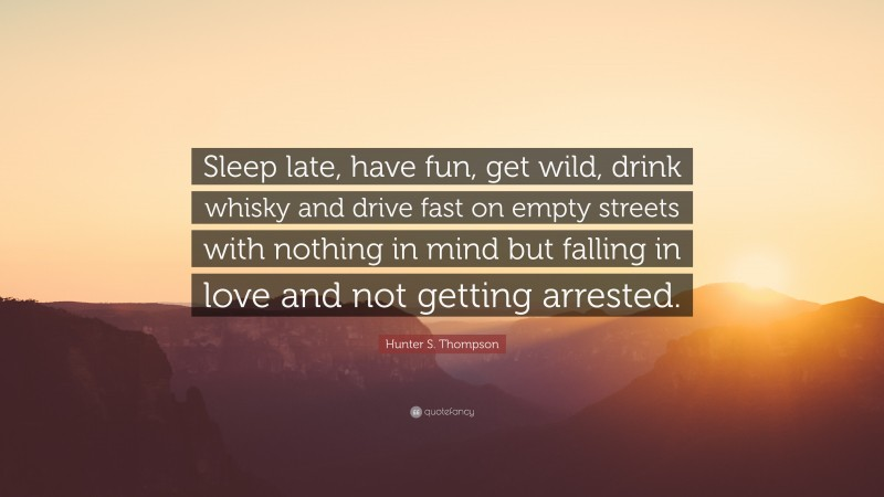 """Hunter S. Thompson Quote: """"Sleep late, have fun, get wild, drink whisky and drive fast on empty streets with nothing in mind but falling in love and not getting arrested."""""""