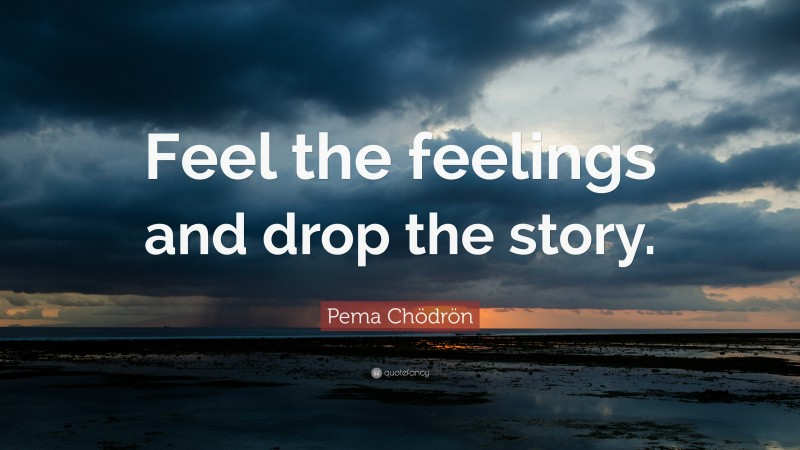 """Pema Chödrön Quote: """"Feel the feelings and drop the story."""""""