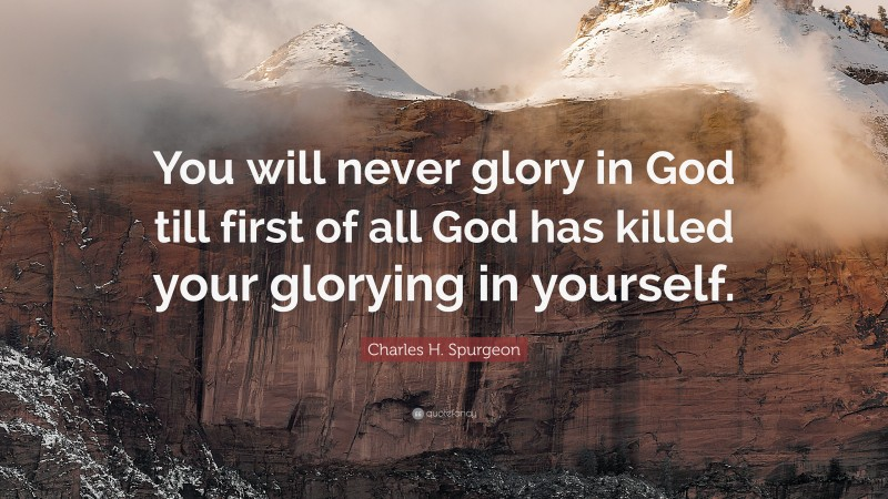 """Charles H. Spurgeon Quote: """"You will never glory in God till first of all God has killed your glorying in yourself."""""""