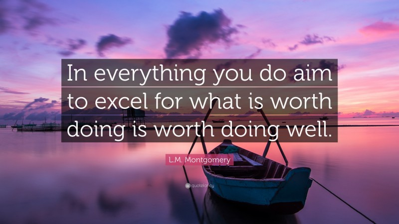 """L.M. Montgomery Quote: """"In everything you do aim to excel for what is worth doing is worth doing well."""""""