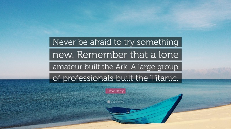 """Dave Barry Quote: """"Never be afraid to try something new. Remember that a lone amateur built the Ark. A large group of professionals built the Titanic."""""""