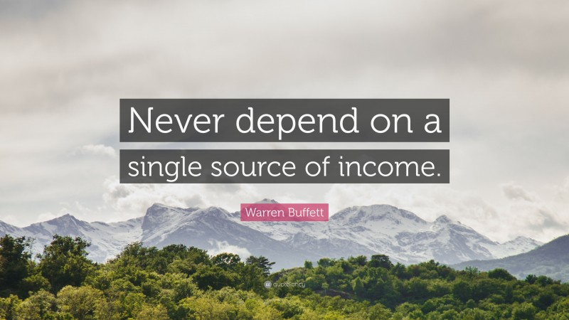 "Warren Buffett Quote: ""Never depend on a single source of income."""