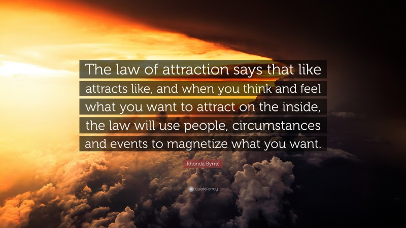 """Rhonda Byrne Quote: """"The law of attraction says that like attracts like, and when you think and feel what you want to attract on the inside, the law will use people, circumstances and events to magnetize what you want."""""""