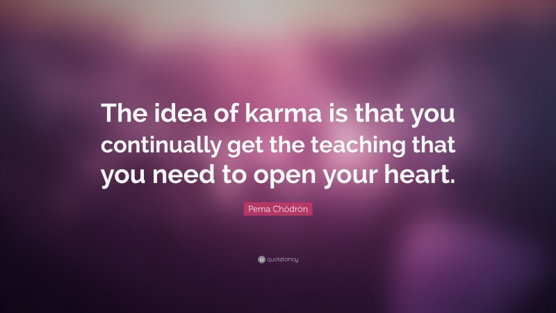 """Pema Chödrön Quote: """"The idea of karma is that you continually get the teaching that you need to open your heart."""""""