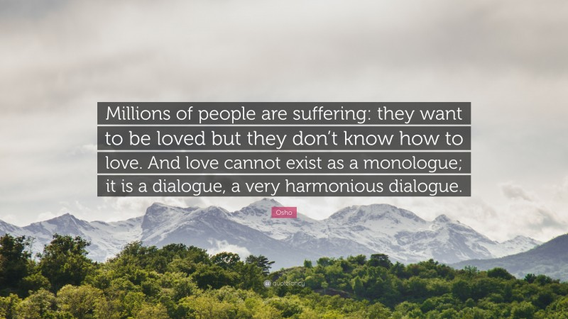 """Osho Quote: """"Millions of people are suffering: they want to be loved but they don't know how to love. And love cannot exist as a monologue; it is a dialogue, a very harmonious dialogue."""""""