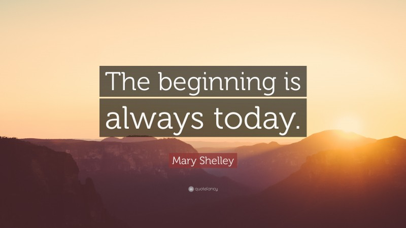 """Mary Shelley Quote: """"The beginning is always today."""""""