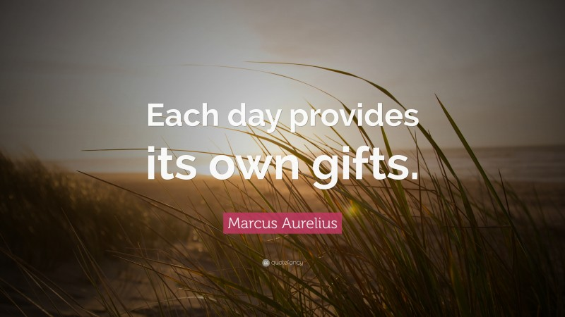 """Marcus Aurelius Quote: """"Each day provides its own gifts."""""""