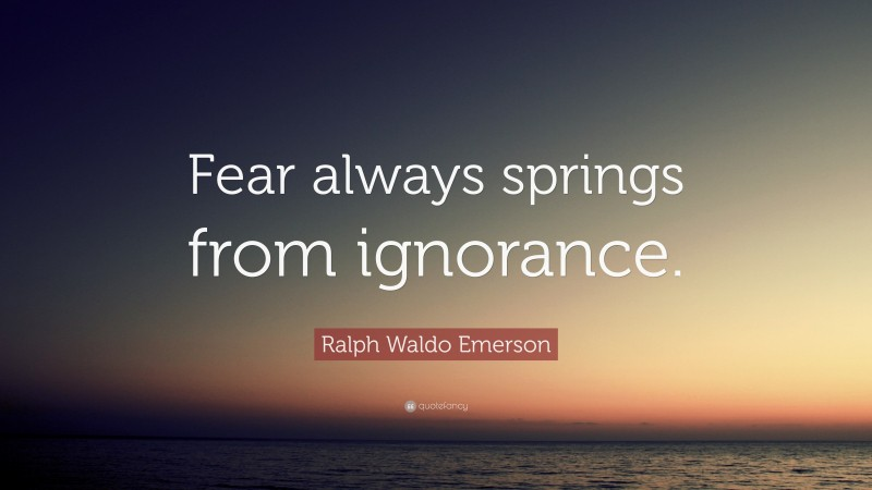 """Ralph Waldo Emerson Quote: """"Fear always springs from ignorance."""""""