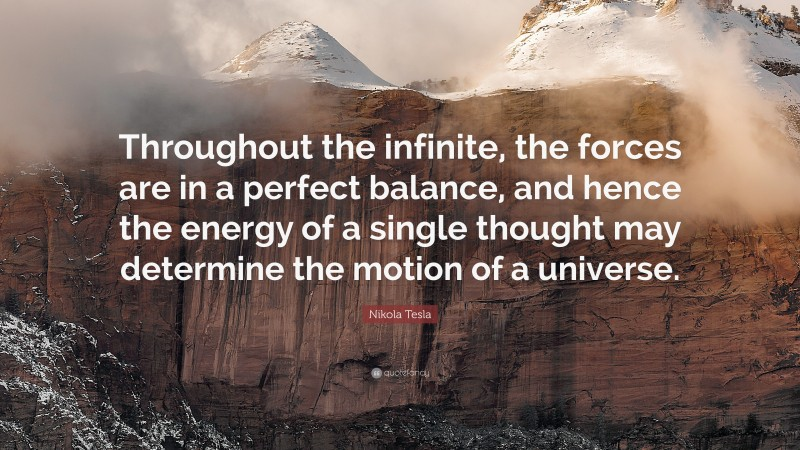 """Nikola Tesla Quote: """"Throughout the infinite, the forces are in a perfect balance, and hence the energy of a single thought may determine the motion of a universe."""""""
