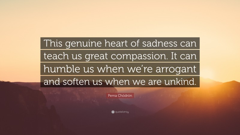 """Pema Chödrön Quote: """"This genuine heart of sadness can teach us great compassion. It can humble us when we're arrogant and soften us when we are unkind."""""""